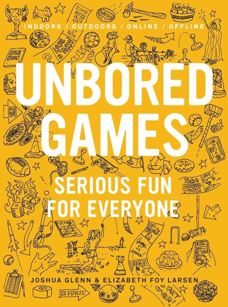 UNBORED Games: Serious Fun for Everyone: Elizabeth Foy Larsen, Joshua Glenn, Heather Kasunick, Mister Reusch, Tony Leone