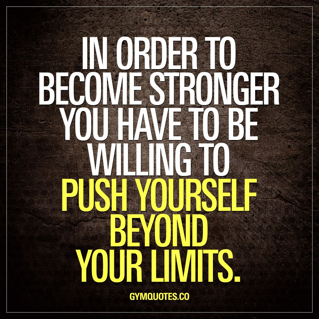 Push Yourself Quotes In order to become stronger you have to be willing to push  Push Yourself Quotes