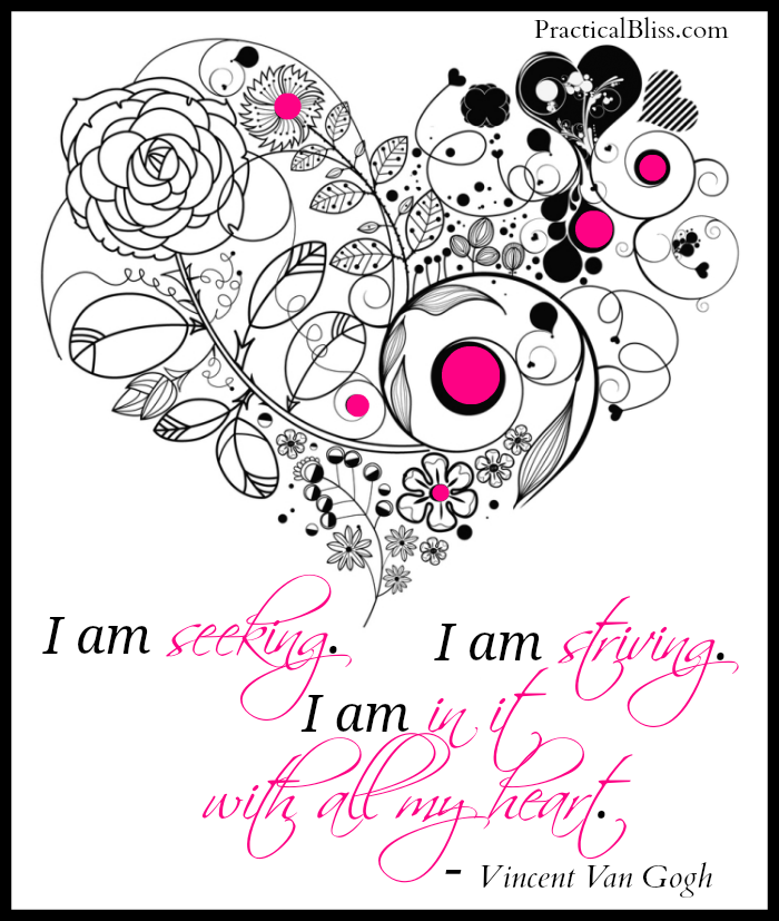 """Passion Quote by Vincent Van Gogh via PracticalBliss.com:  I am seeking. I am striving. I am in it with all my heart."""" ~ Vincent Van Gogh"""