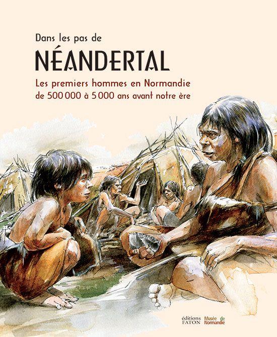 Dans Les Pas De Neandertal Les Premiers Hommes En Normandie Dans Les Pas De Neandertal Les Premiers Hommes En Norma Les Premiers Hommes Archeologie Homme