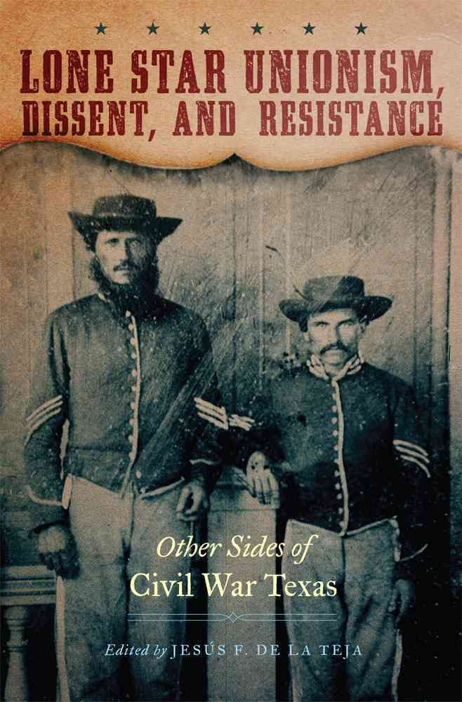 Lone Star Unionism Dissent and Resistance: Other Sides of Civil War Texas
