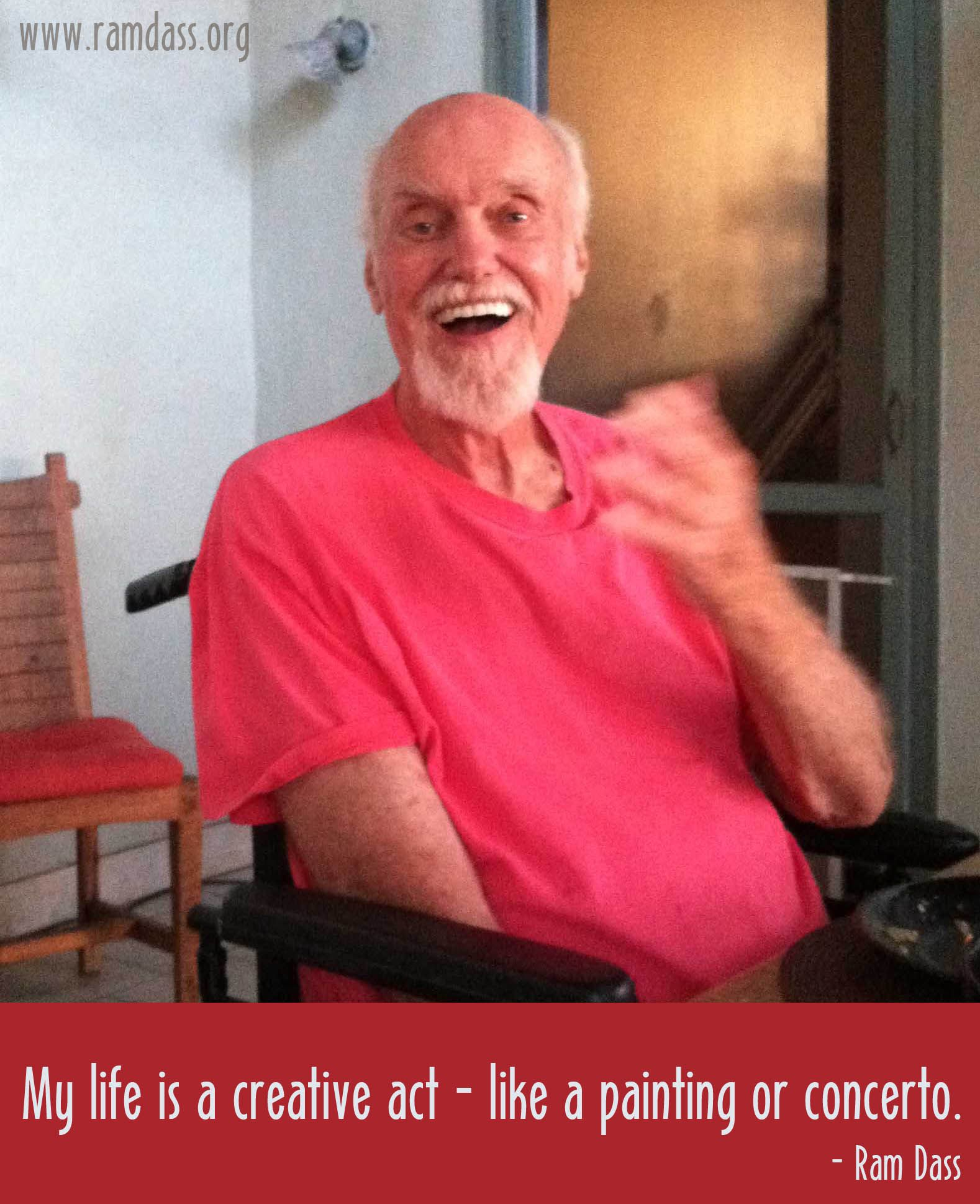 Ram Dass: My life is a creative act - like a painting or a concerto.