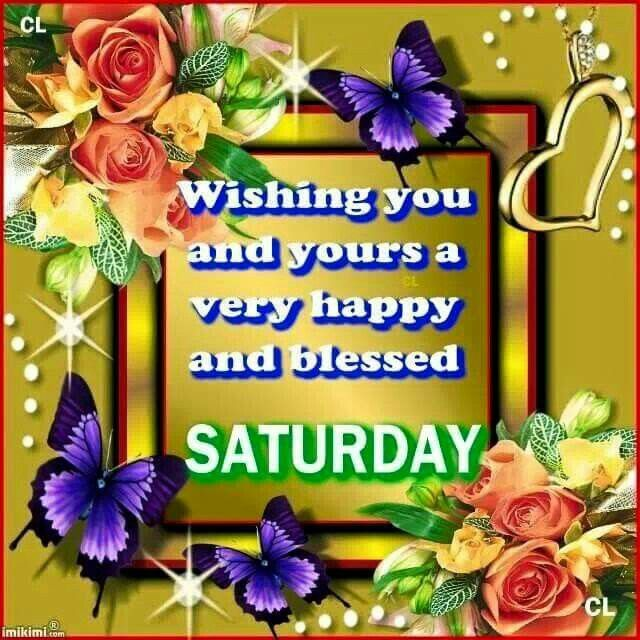 Wishing you and yours a very happy and blessed SATURDAY!