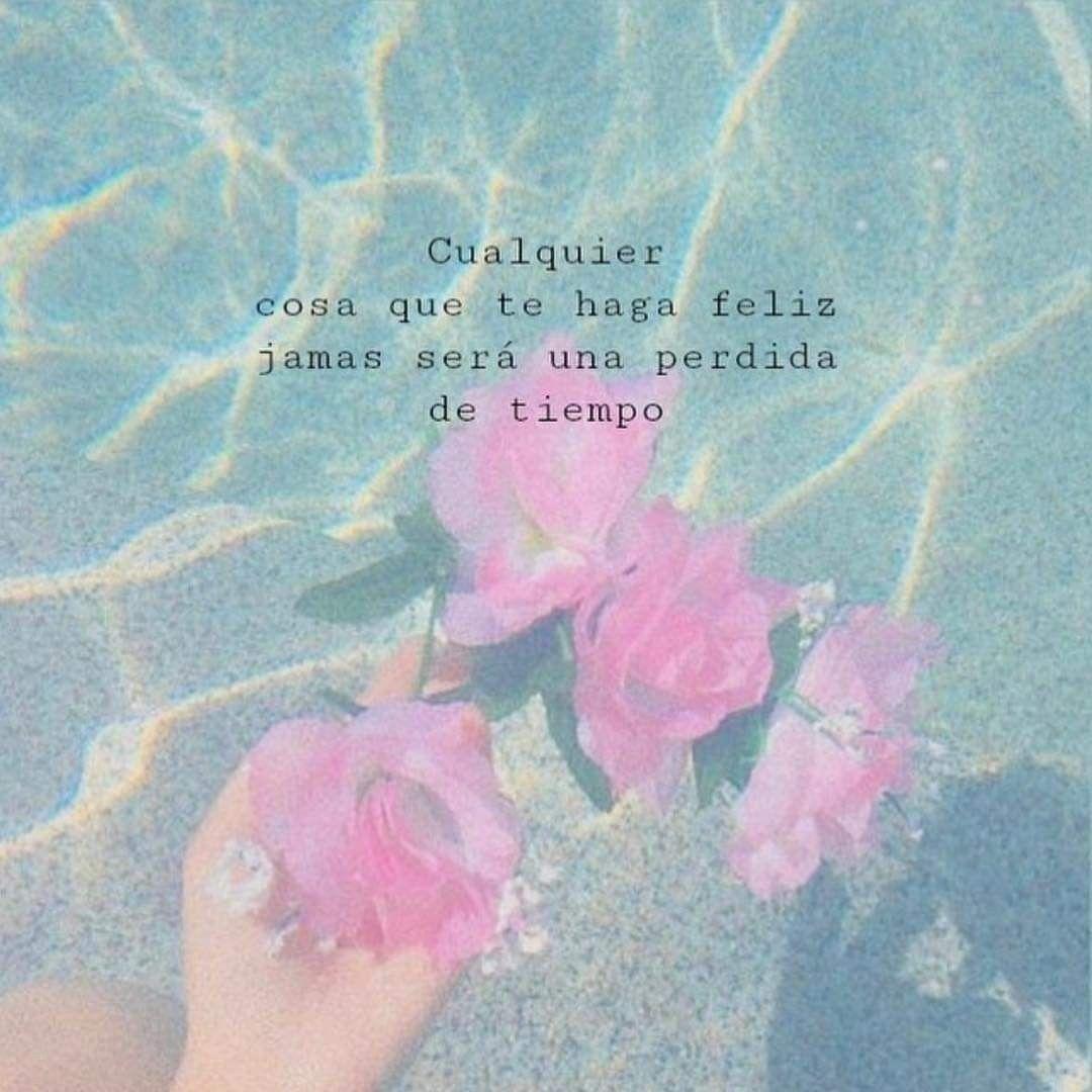 Cualquier Cosa Que Te Haga Feliz Jamás Será Una Pérdida De Tiempo Pensamientos Positivos Pensar En Positivo Letras De Flores