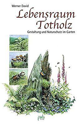 Lebensraum Totholz Gestaltung Und Naturschutz Im Garten Garten Naturgarten Lebensraum