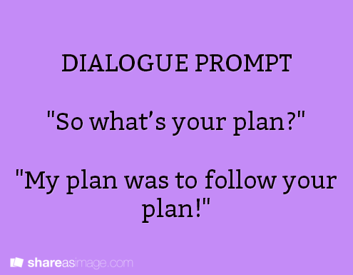"""""""What do you mean 'my plan', since when have I ever had a plan?!?"""""""