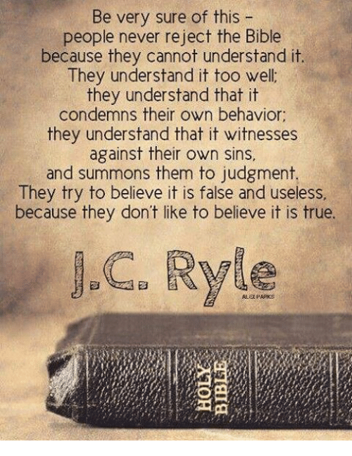 Be Very Sure of This People Never Reject the Bible Because They Cannot Understand It They Understand It Too Well They Understand That It Condemns Their Own Behavior They Understand That It Witnesses Against Their Own Sins and Summons Them to Judgment They Try to Believe It Is False and Useless Because They Don't Like to Believe It Is True Ryle   Meme on ME.ME