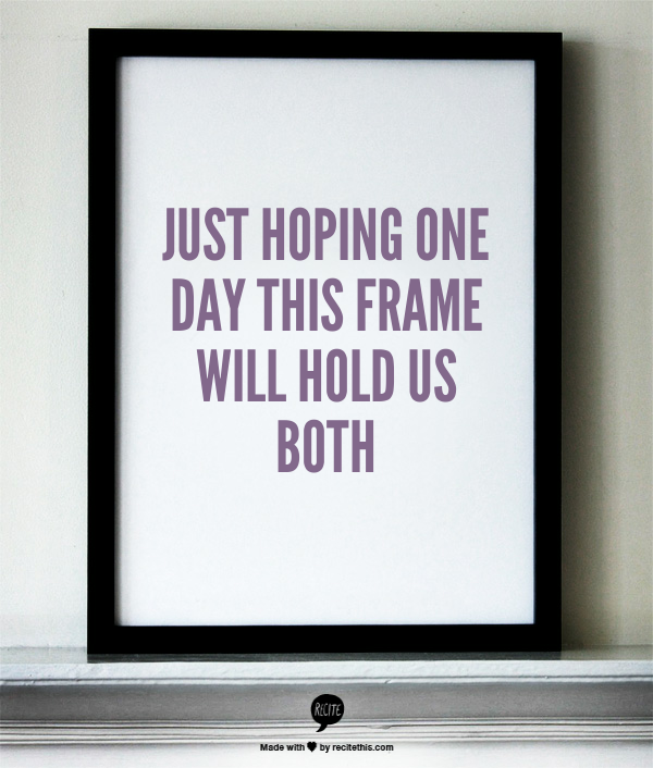 Just hoping one day this frame will hold us both