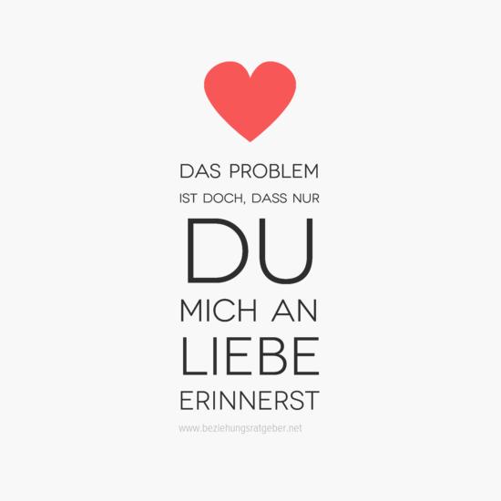 DAS #Problem ist doch dass nur du mich an #Liebe erinnerst
