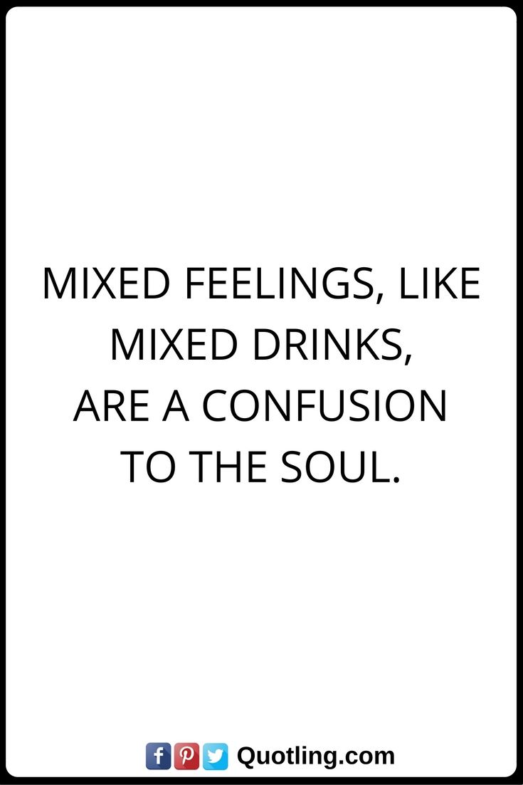 Feelings Quotes Mixed Feelings Like Mixed Drinks Are A Confusion