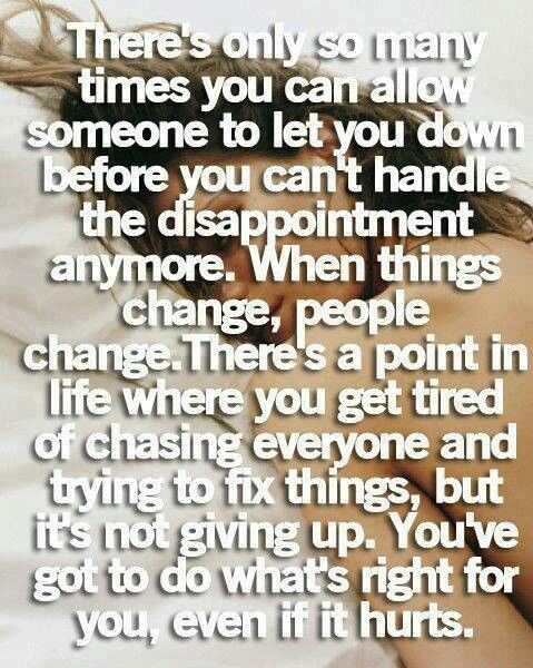 There's only so many times you can allow some-one to let you down before you can't handle the disappointment anymore. When things change, people change. There's a point in Life when you get tired of chasing everyone and trying to fix things, but it's not giving up. You've got to do what's right for you, even if it hurts.