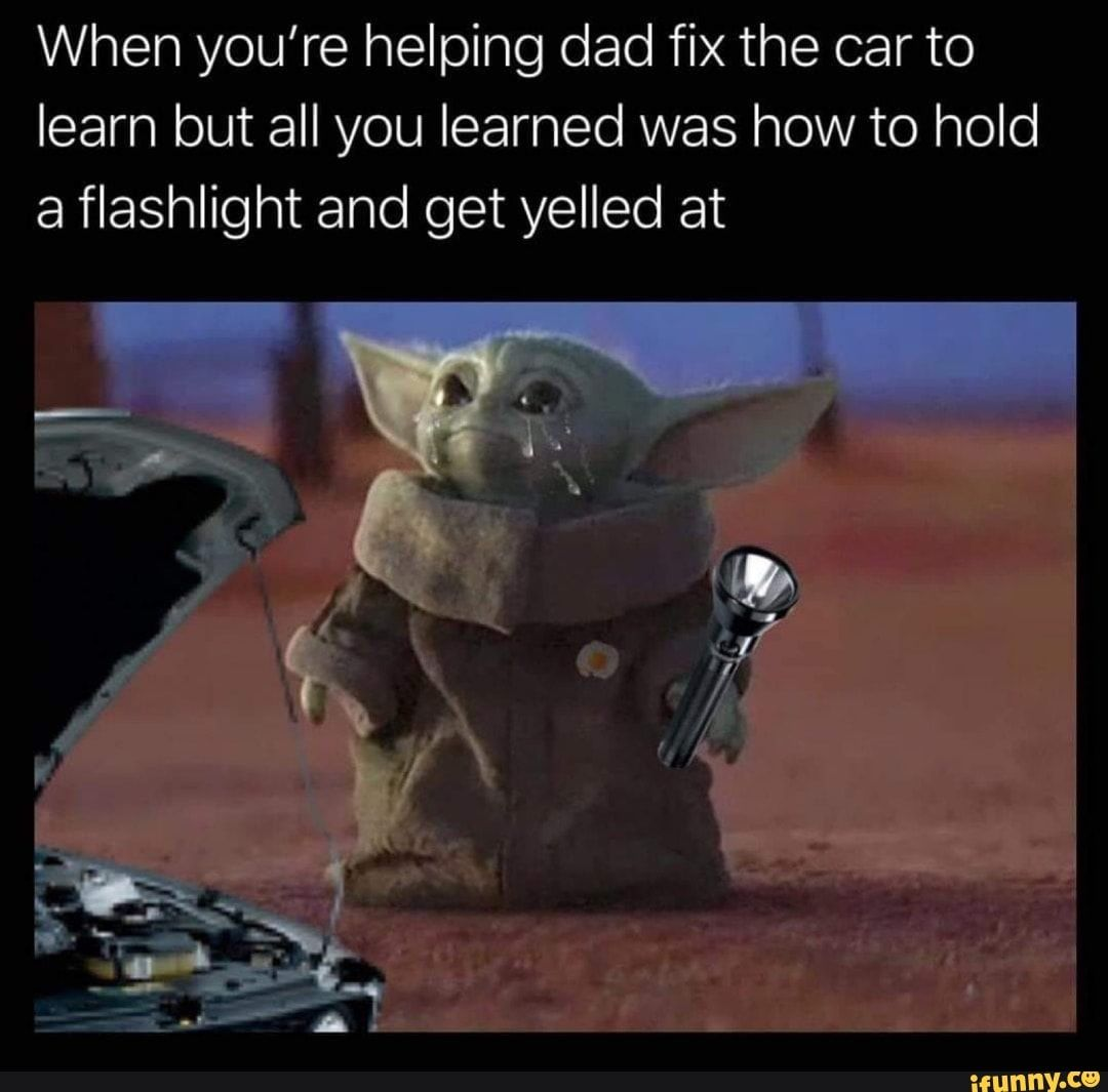 When You Re Helping Dad Fix The Car To Learn But All You Learned Was How To Hold A Flashlight And Get Yelled At Ifunny Yoda Meme Yoda Funny Funny Images