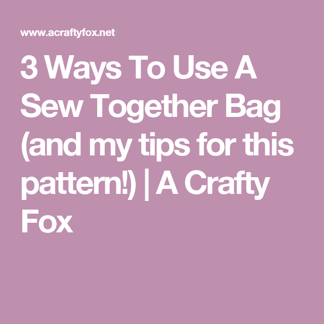 3 Ways To Use A Sew Together Bag (and my tips for this pattern!) | A Crafty Fox