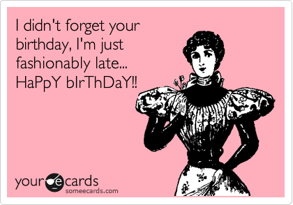 I didn\'t forget your birthday, I\'m just fashionably late... HaPpY ...