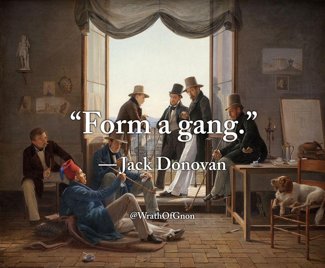 """Form a gang."" — Jack Donovan"