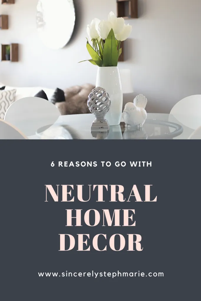 6 Reasons to Go With Neutral Home Decor - Sincerely Steph Marie  #neutralhomedecor #decoratingtips #decoratingideas #neutrals #homedecor