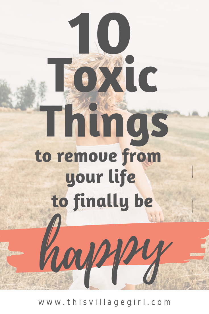 10 Toxic Things I Removed from my Life to Finally be Happy - This Village Girl