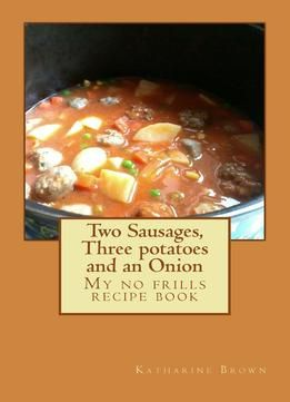 Two Sausages Three Potatoes And An Onion: A No Frills Recipe Book