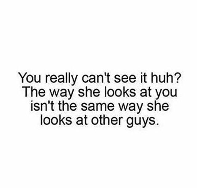 Exactly, I wish he would realize e I look at him that way, I talk to him that way, and I act that way around him.