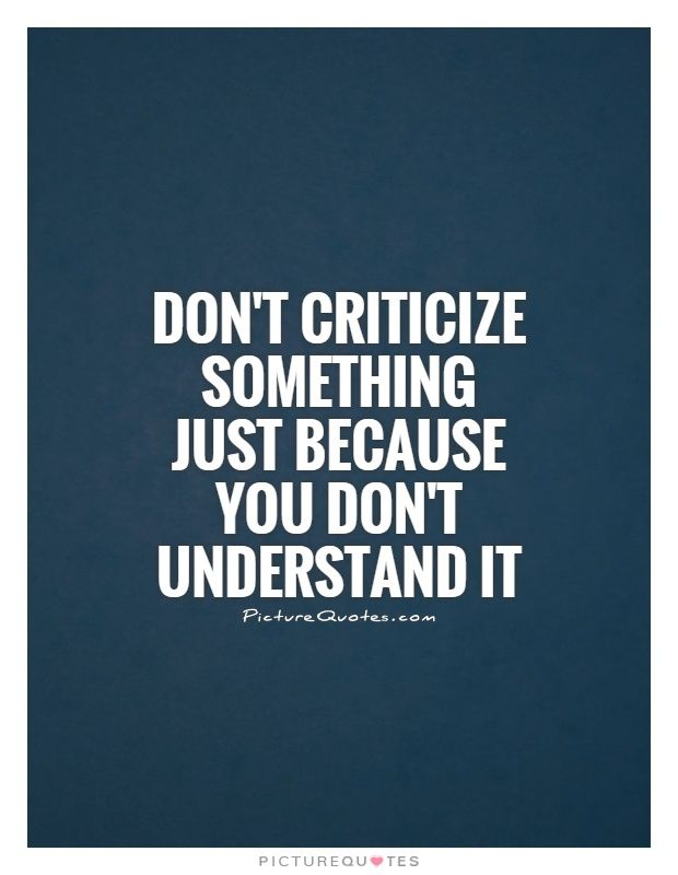 Dont Criticize Something Just Because You Dont Understand It Dont