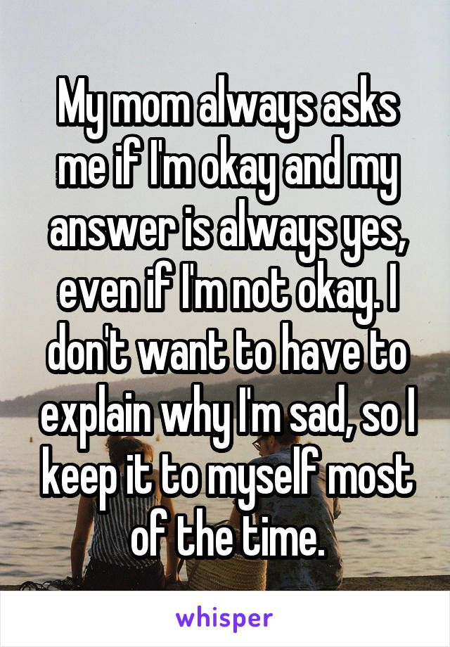 My mom always asks me if I'm okay and my answer is always yes, even if I'm not okay. I don't want to have to explain why I'm sad, so I keep it to myself most of the time.