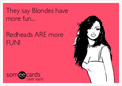 They Say Blondes Have More Fun Redheads Are More Fun Funny Quotes Funny Ecards Funny