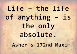 Life – the life of anything – is the only absolute. - Asher's 172nd Maxim