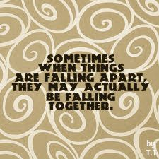 Sometimes when things are falling apart,they may actually be falling together.