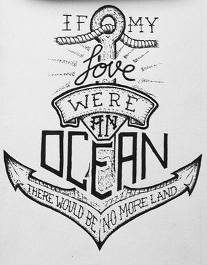 If my love were an ocean, there would be no more land. #myanchor