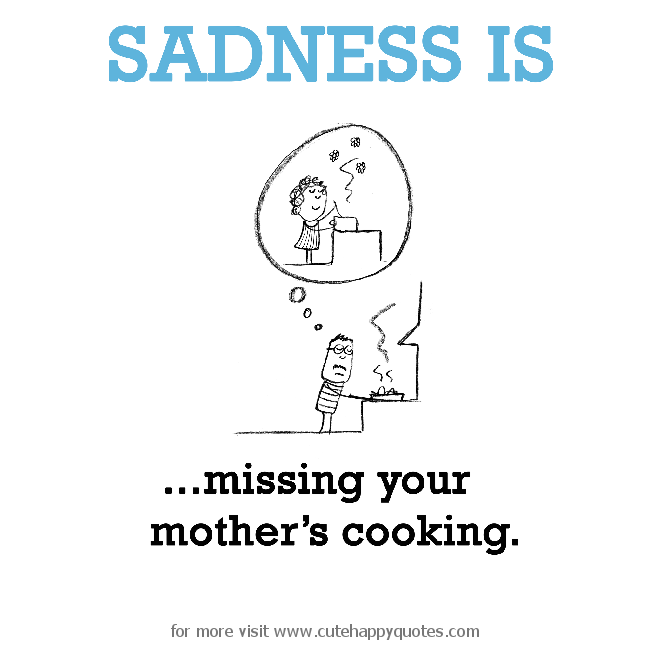 Sadness Is, Missing Your Mother's Cooking.