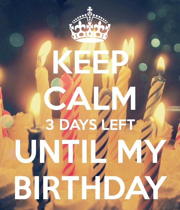 3 days till my birthday KEEP CALM 3 DAYS LEFT UNTIL MY