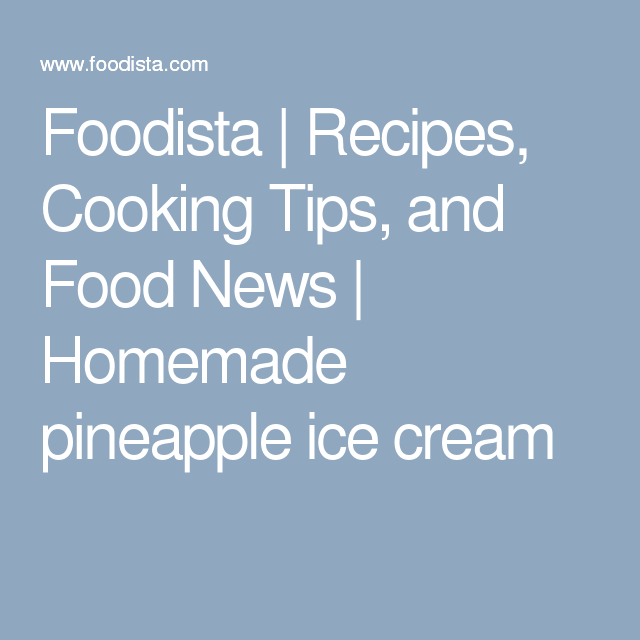 Foodista | Recipes, Cooking Tips, and Food News | Homemade pineapple ice cream