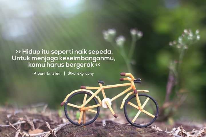 Hidup itu seperti naik sepeda. untuk menjaga keseimbanganmu, kamu harus bergerak