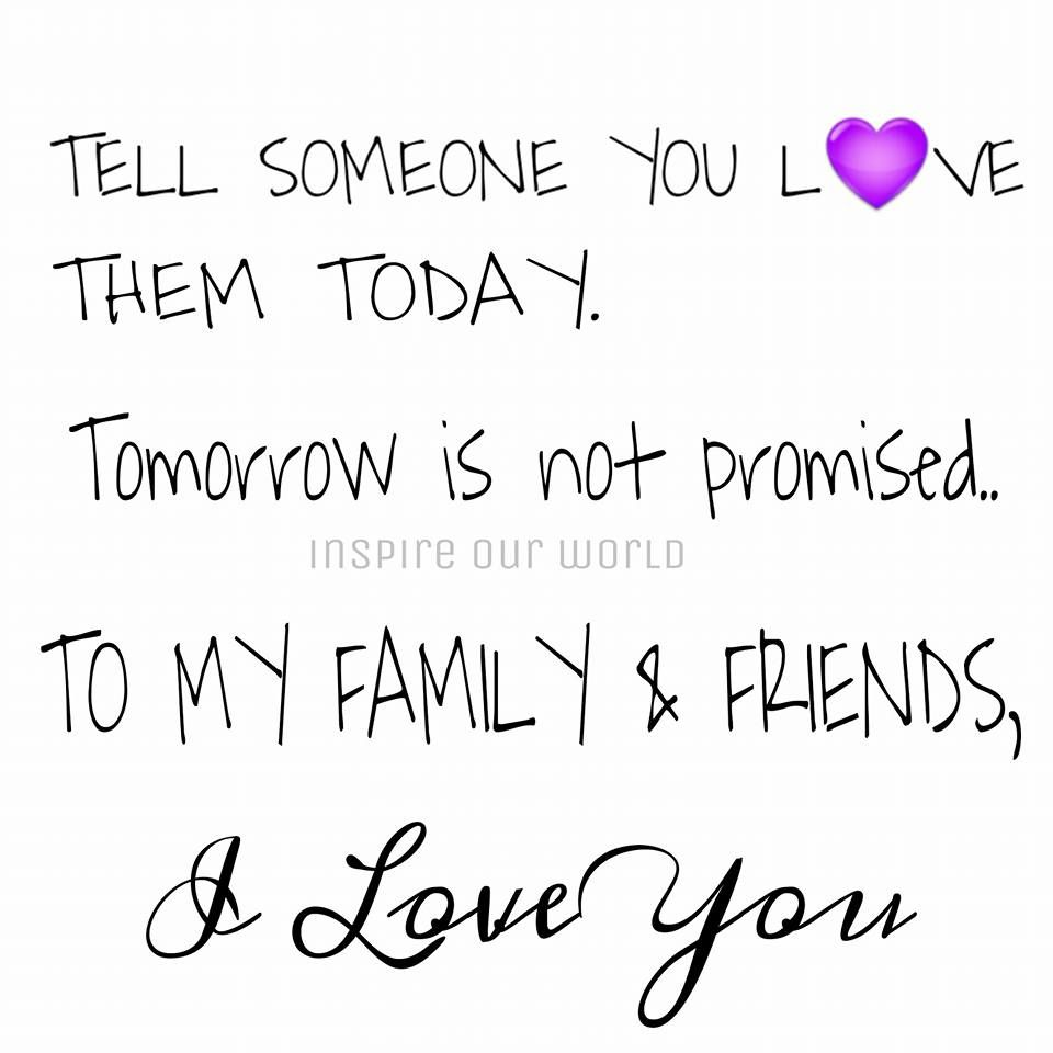Tell someone you love them today Tomorrow is not promised to my family and