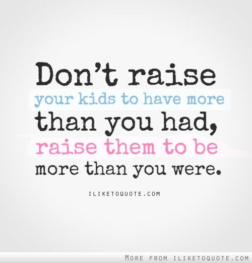Quotes About Your Kids Don't raise your kids to have more than you had, raise them to be  Quotes About Your Kids