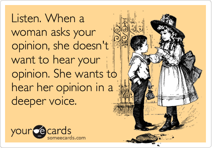 Listen. When a woman asks your opinion, she doesn't want to hear your opinion. She wants to hear her opinion in a deeper voice.