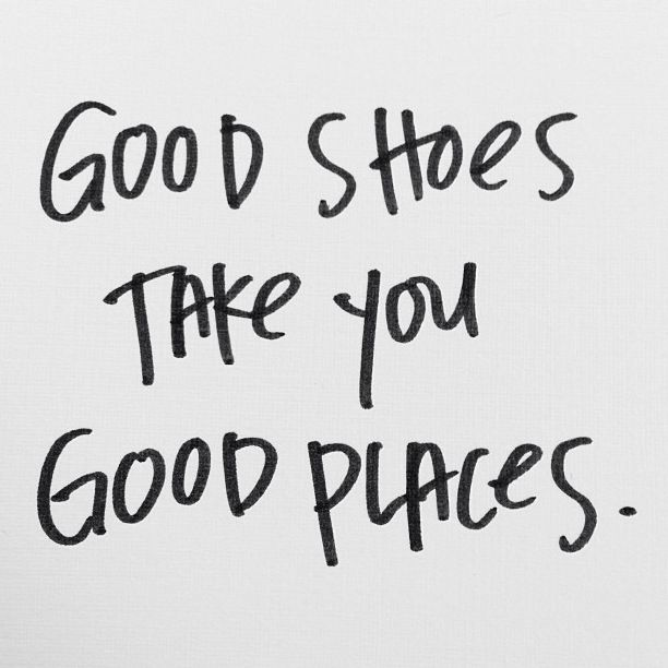 good shoes take you good places. | Words | Pinterest | Inspiration ...