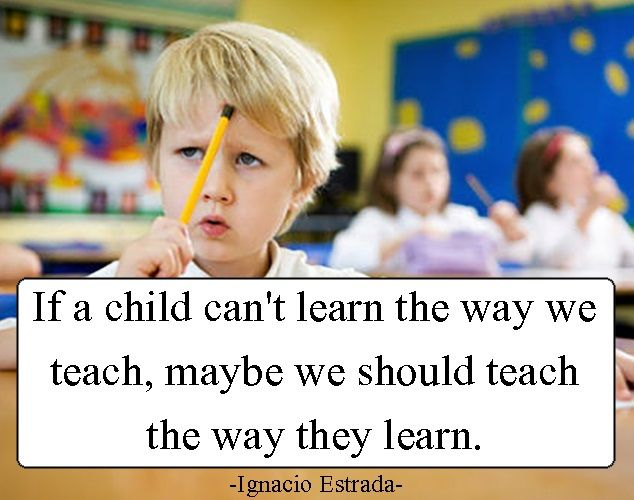 If a child can't learn the way we teach, maybe we need to teach the way they learn.