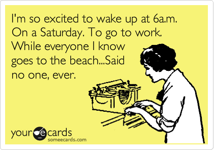 I M So Excited To Wake Up At 6a M On A Saturday To Go To Work While Everyone I Know Goes To The Beach Said No One Ever Funny Quotes Ecards Funny Humor