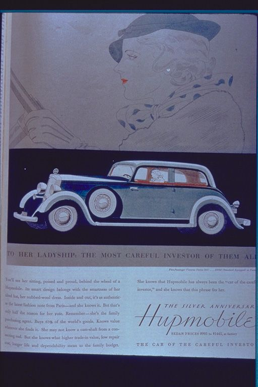 """Hupmobile. """"To Her Ladyship: The Most Careful Investor of Them All...You'll see her sitting, poised and proud, behind the wheel of a Hupmobile. Its smart design belongs with the smartness of her tilted hat, her nubbed-wool dress. Inside and out, it's as authentic as the latest fashion note from Paris - and she knows it. But that's only half the reason for her vote.  The company is defunct."""