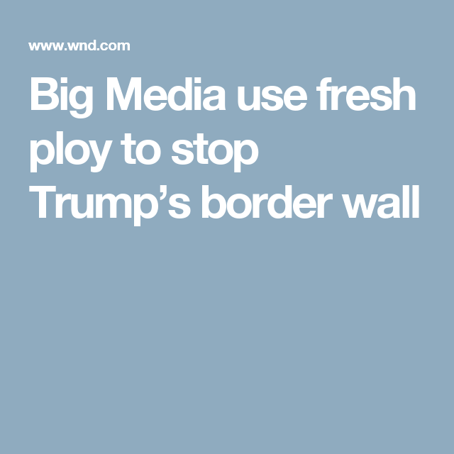 Big Media use fresh ploy to stop Trump's border wall