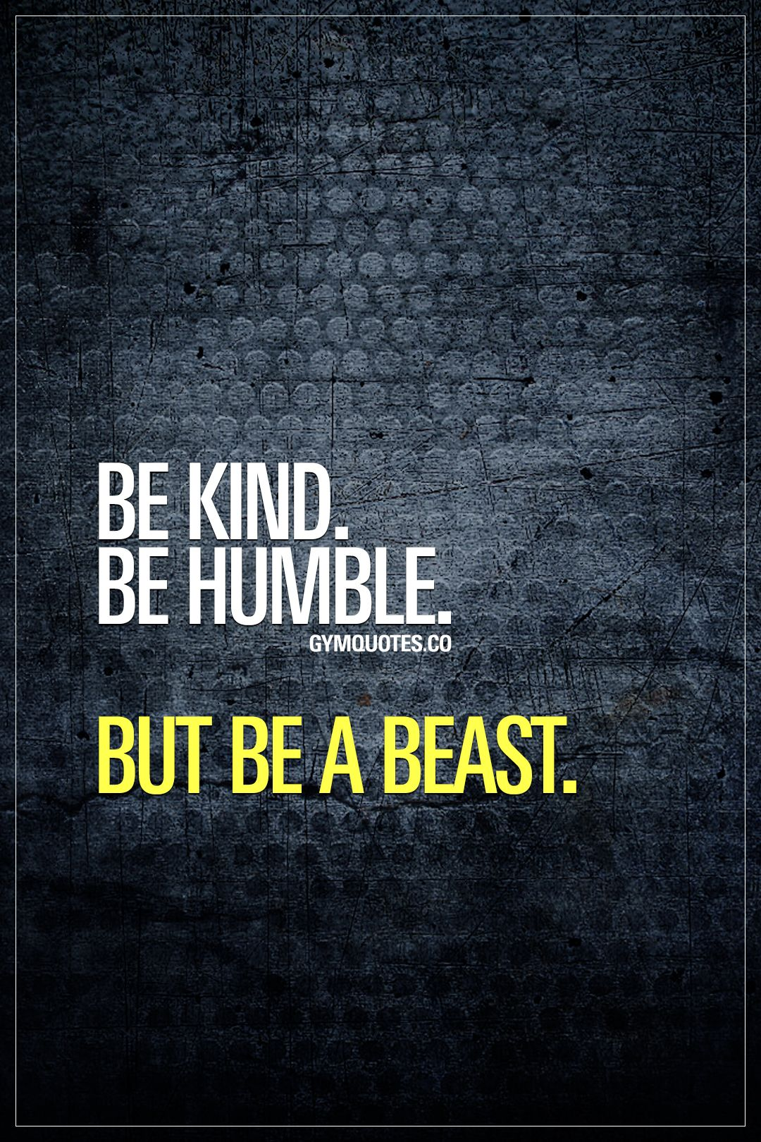 Be kind. Be humble. But be a beast. Everyone should be kind ...