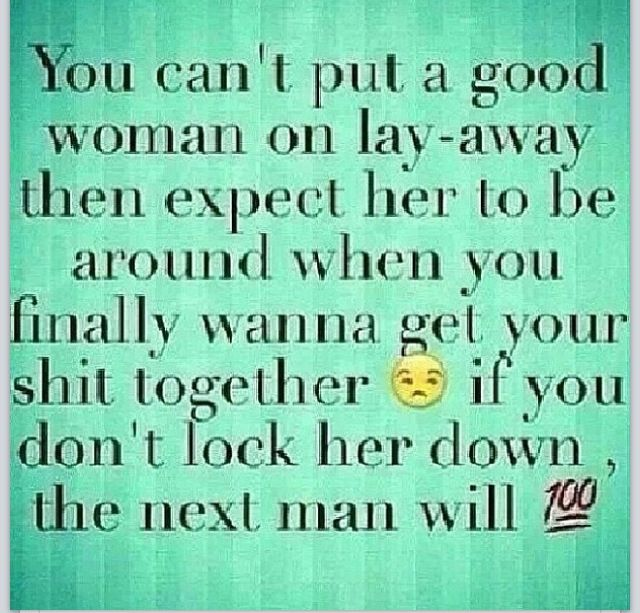 Cant Put A Good Woman On Layaway Treat Them Right Always Good