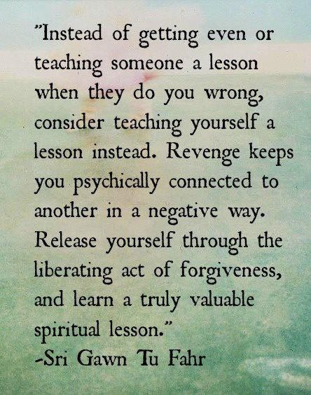 Instead Of Getting Even Or Teaching Someone A Lesson When They Do