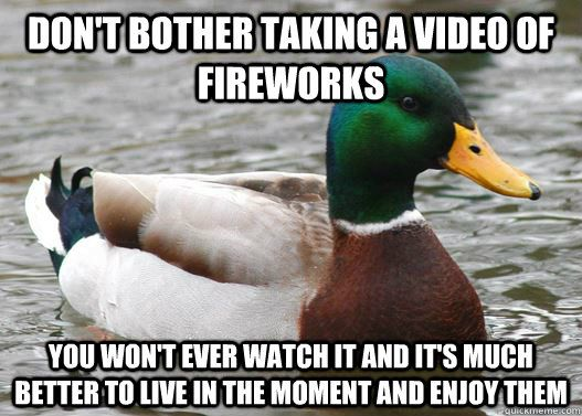 Don't bother taking a video of fireworks  You won't ever watch it and it's much better to live in the moment and enjoy them
