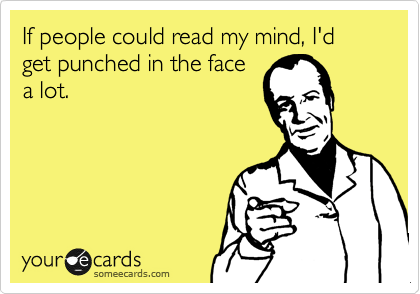 If people could read my mind, Id get punched in the face a lot.