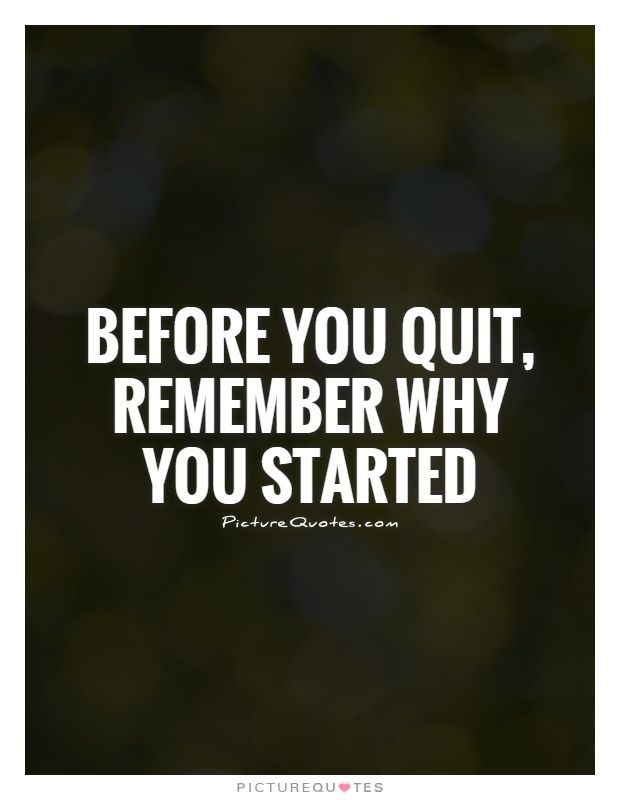 Before You Quit Remember Why You Started Picture Quotes