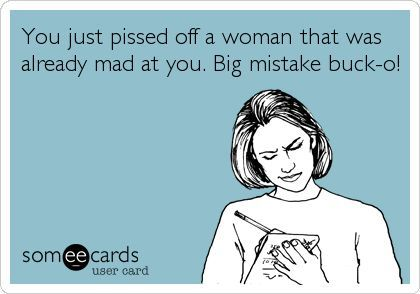 You just pissed off a woman that was already mad at you. Big mistake buck-o!