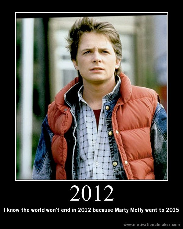 I know the world won't end in 2012 because Marty Mcfly went to 2015