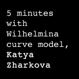 5 Minutes with Curve Model Katya Zharkova from Wilhelmina